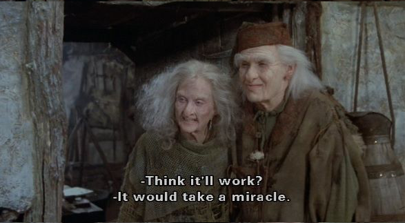 """From Princess Bride, Valerie asks think it'll work? Miracle Max replies it would take a miracle."""