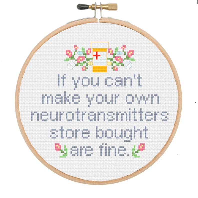 """An image of a cross-stitch that reads if you can't make your own neurotransmitters store bought are fine."""